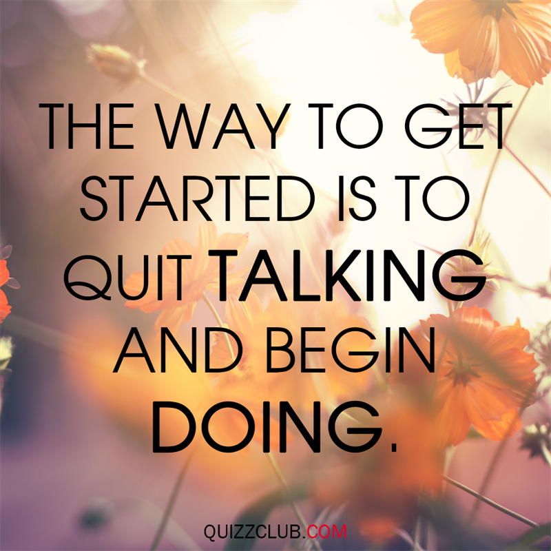 Society Story: The way to get started is to quit talking and begin doing.