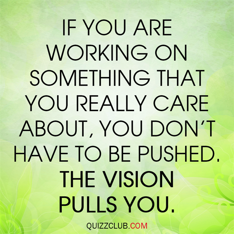 Society Story: IF you are working on something that you really care about, you don't have to be pushed. The vision pulls you.