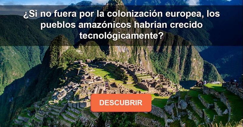 Cultura Historia: ¿Si no fuera por la colonización europea,  los pueblos amazónicos habrían crecido tecnológicamente?