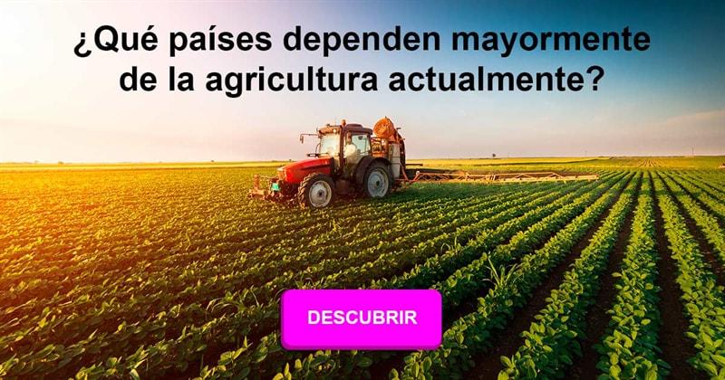 Geografía Historia: ¿Qué países dependen mayormente de la agricultura actualmente?