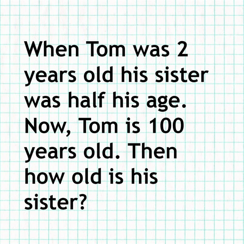 Science Story: When Tom was 2 years old his sister was half his age. Now, Tom is 100 years old. Then how old is his sister?