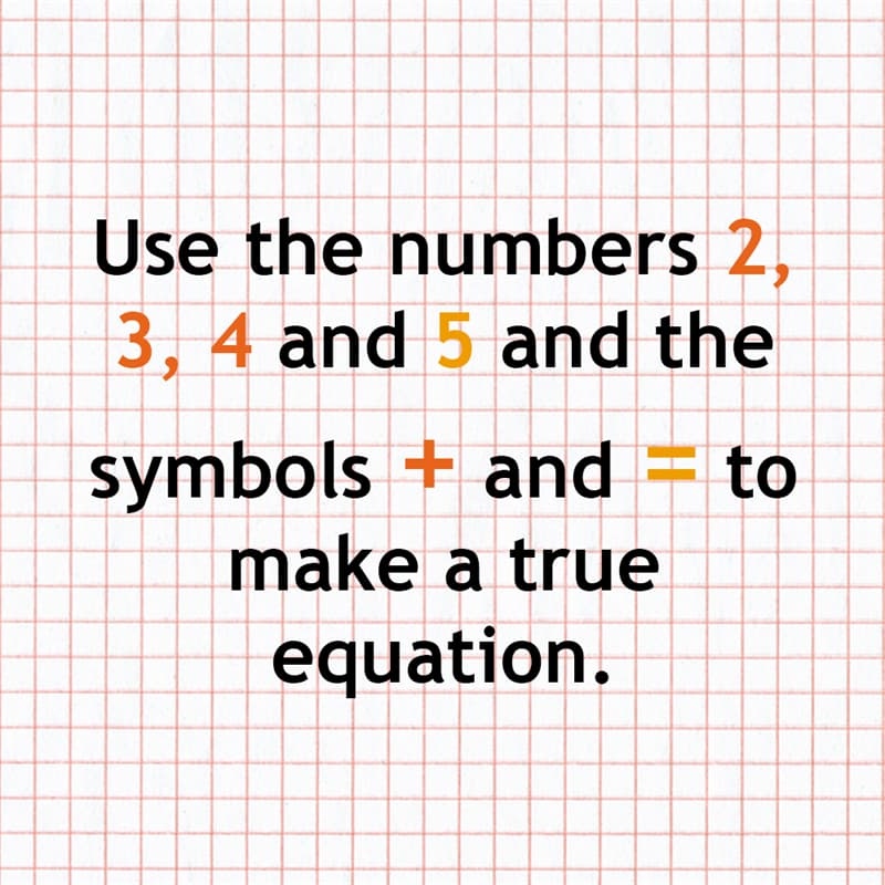 Science Story: Use the numbers 2, 3, 4 and 5 and the symbols + and = to make a true equation.