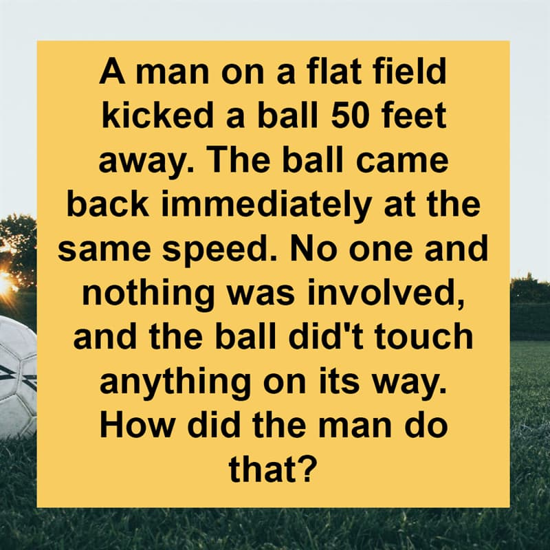 IQ Story: A man on a flat field kicked a ball 50 feet away. The ball came back immediately at the same speed. No one and nothing was involved, and the ball did't touch anything on its way. How did the man do that?