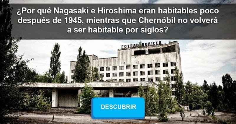 Сiencia Historia: ¿Por qué Nagasaki e Hiroshima eran habitables poco después de 1945, mientras que Chernóbil no volverá a ser habitable por siglos?