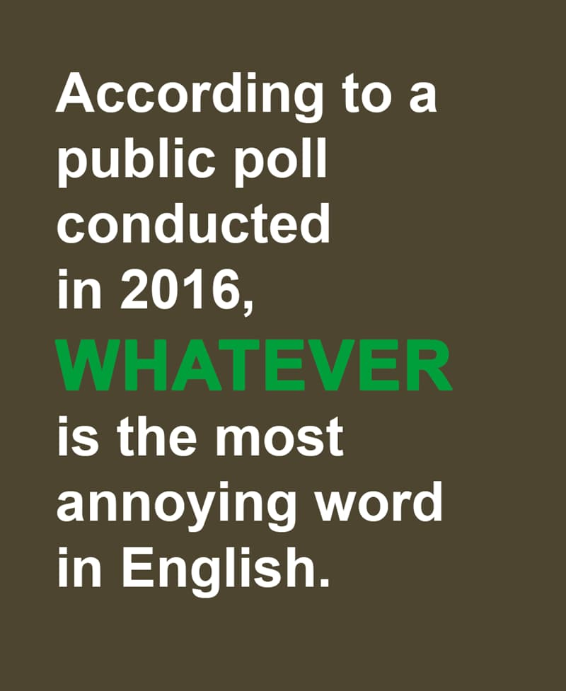 Science Story: According to a public poll conducted in 2016, WHATEVER is the most annoying word in English.