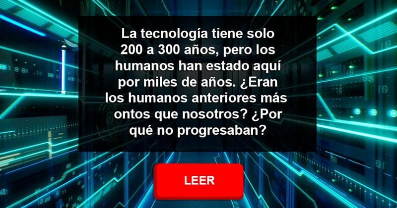 Сiencia Historia: La tecnología tiene solo 200 a 300 años, pero los humanos han estado aquí por miles de años. ¿Eran los humanos anteriores más tontos que nosotros? ¿Por qué no progresaban?