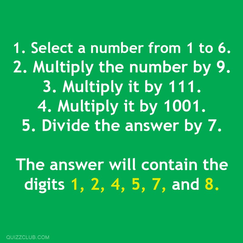 Science Story: Select a number from 1 to 6. Multiply the number by 9. Multiply it by 111. Multiply it by 1001. Divide the answer by 7. The answer will contain the digits 1, 2, 4, 5, 7, and 8.