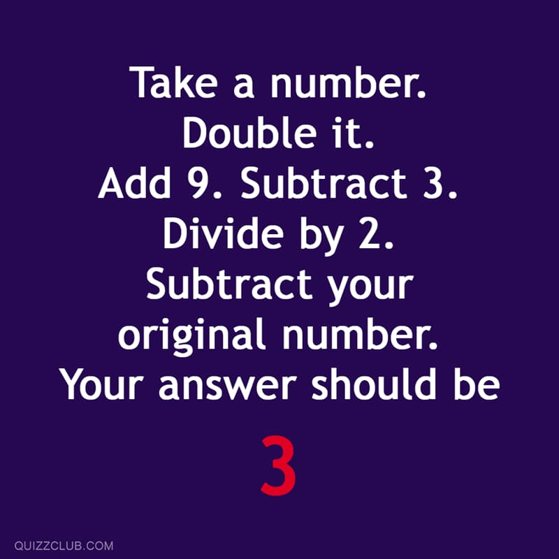 Science Story: Take a number.  Double it. Add 9. Subtract 3. Divide by 2.  Subtract your original number. Your answer should be 3.