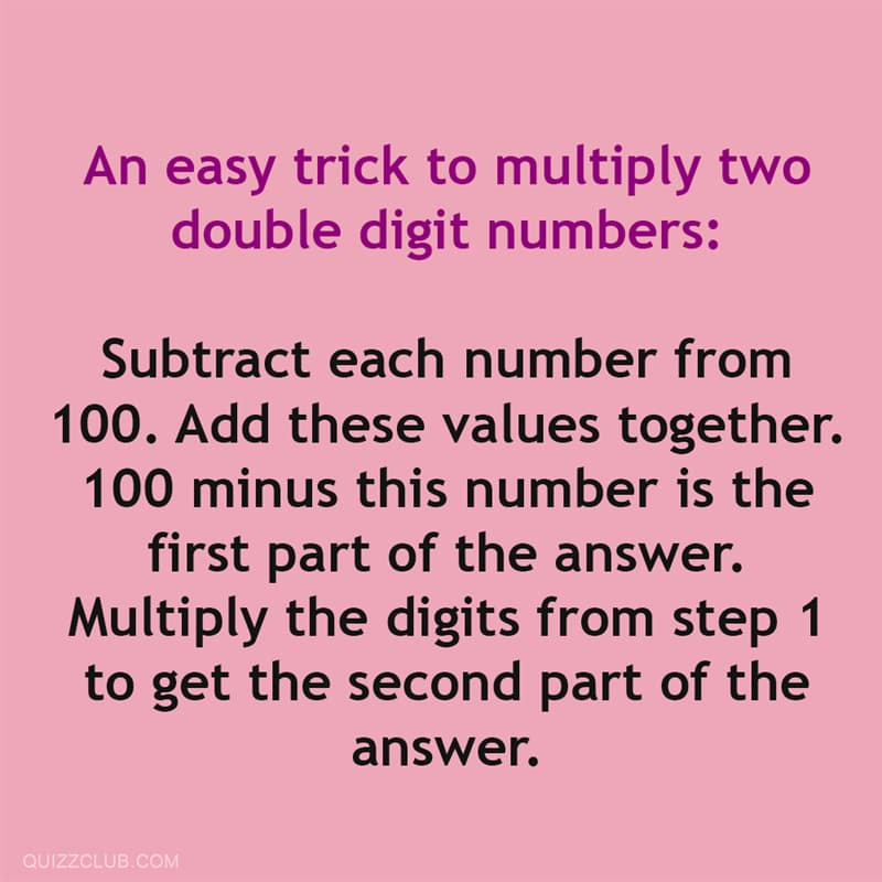 Science Story: An easy trick to multiply two double digit numbers: Subtract each number from 100. Add these values together. 100 minus this number is the first part of the answer. Multiply the digits from Step 1 to get the second part of the answer.