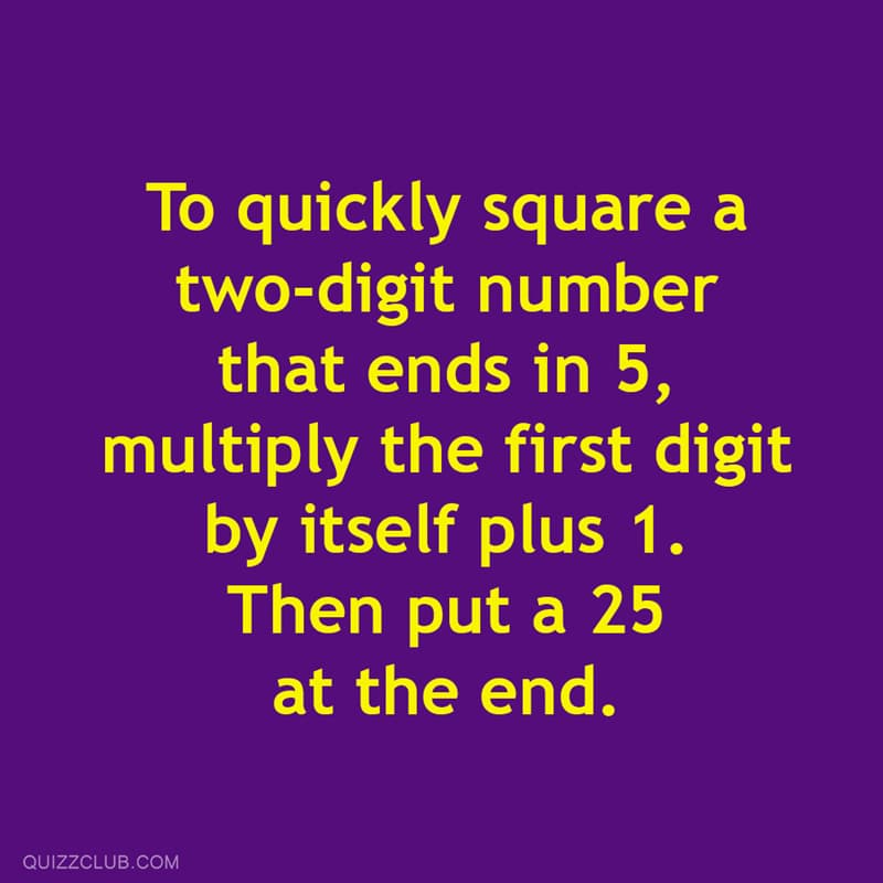 Science Story: To quickly square a two-digit number that ends in 5,  multiply the first digit by itself plus 1. Then put a 25 at the end.