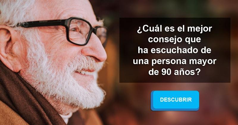 Edad Historia: ¿Cuál es el mejor consejo que ha escuchado de una persona mayor de 90 años?