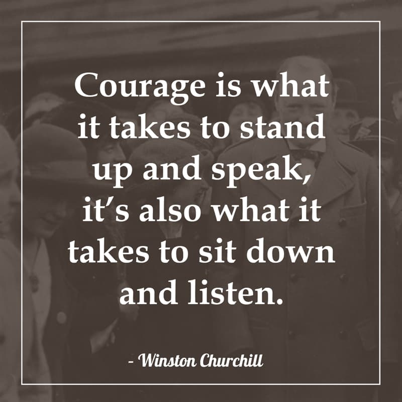 History Story: Courage is what it takes to stand up and speak, it's also what it takes to sit down and listen.