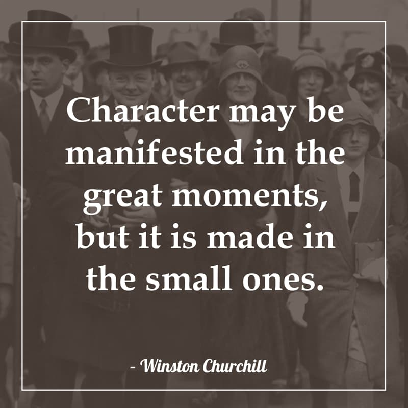 History Story: Character may be manifested in the great moments, but it is made in the small ones.