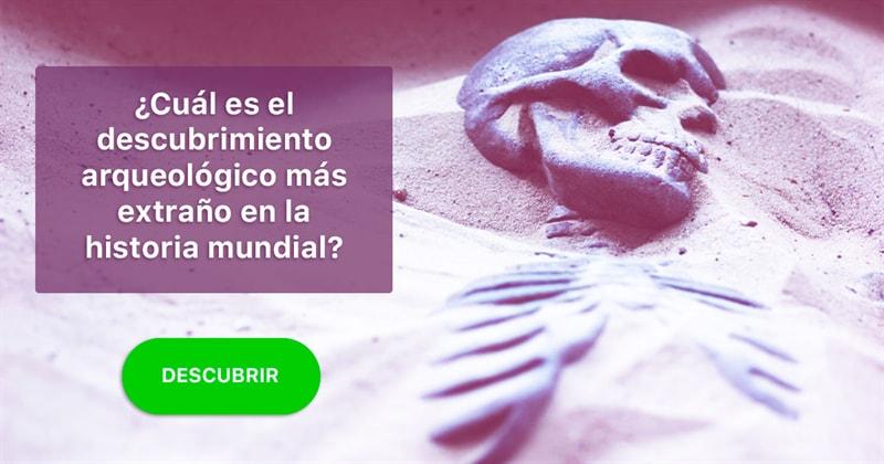 Quora Historia: ¿Cuál es el descubrimiento arqueológico más extraño en la historia mundial?