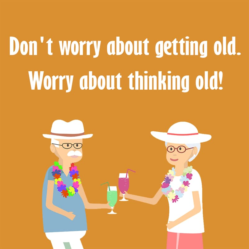 Society Story: Don't worry about getting old. Worry about thinking old! quotes about getting older funny funny quotes about getting older and wiser jokes about getting older funny sayings about getting older