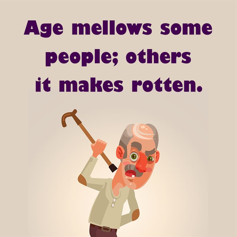 Society Story: Age mellows some people; others it makes rotten. quotes about getting older funny funny quotes about getting older and wiser jokes about getting older funny sayings about getting older