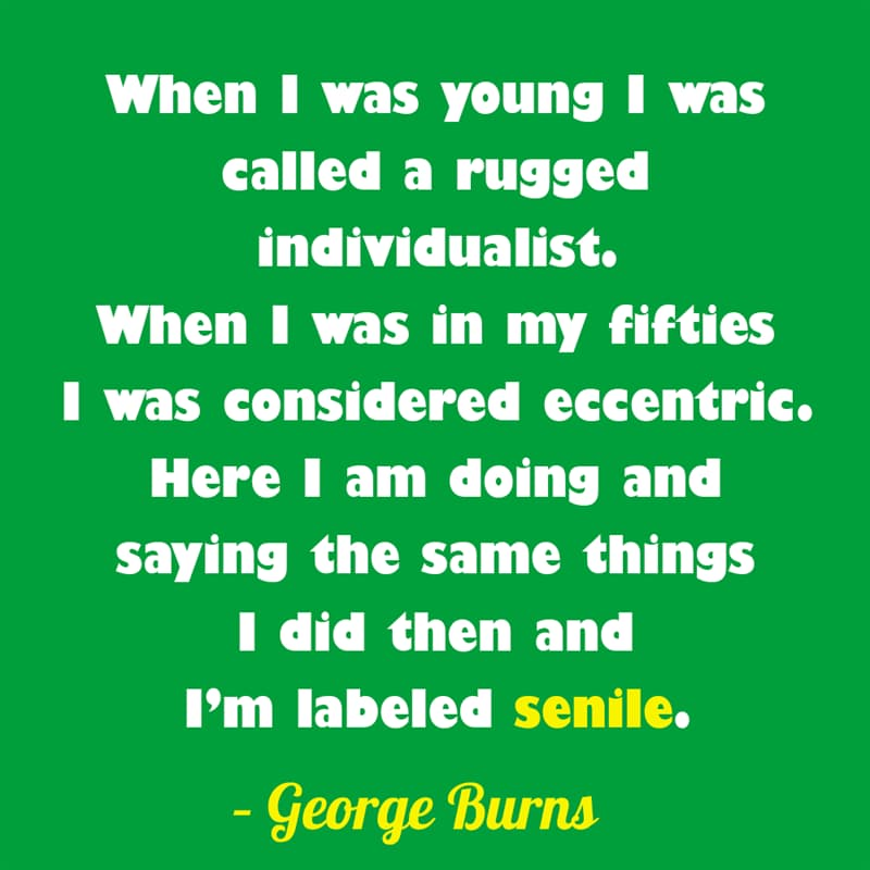 Society Story: When I was young I was called a rugged individualist. When I was in my fifties I was considered eccentric. Here I am doing and saying the same things I did then and I'm labeled senile. – George Burns quotes about getting older funny funny quotes about getting older and wiser jokes about getting older funny sayings about getting older