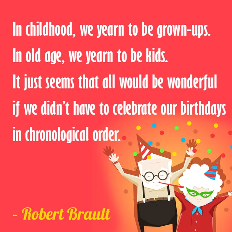 Society Story: In childhood, we yearn to be grown-ups. In old age, we yearn to be kids. It just seems that all would be wonderful if we didn't have to celebrate our birthdays in chronological order. – Robert Brault quotes about getting older funny funny quotes about getting older and wiser jokes about getting older funny sayings about getting older