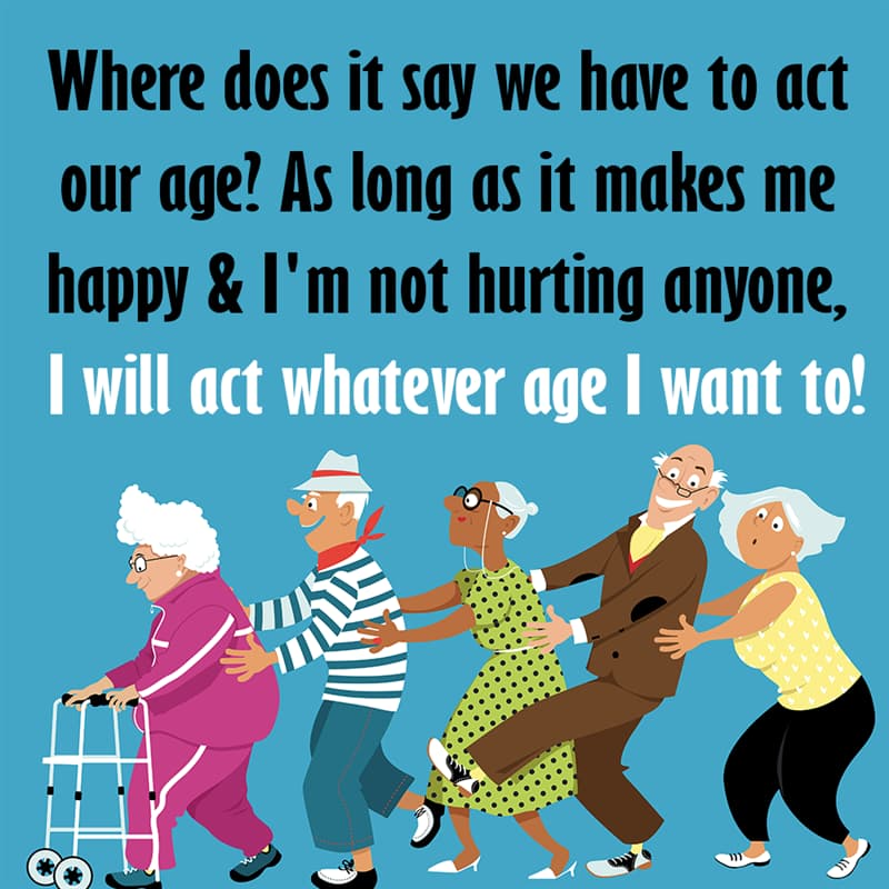 Society Story: Where does it say we have to act our age? As long as it makes me happy & I'm not hurting anyone, I will act whatever age I want to quotes about getting older funny funny quotes about getting older and wiser jokes about getting older funny sayings about getting older