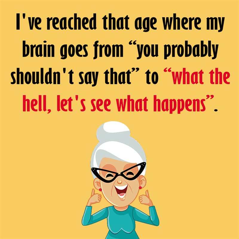 "Society Story: I've reached that age where my brain goes from ""you probably shouldn't say that"" to ""what the hell, let's see what happens"". quotes about getting older funny funny quotes about getting older and wiser jokes about getting older funny sayings about getting older"