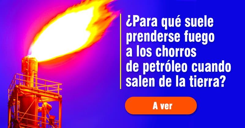 Сiencia Historia: ¿Para qué suele prenderse fuego a los chorros de petróleo cuando salen de la tierra?