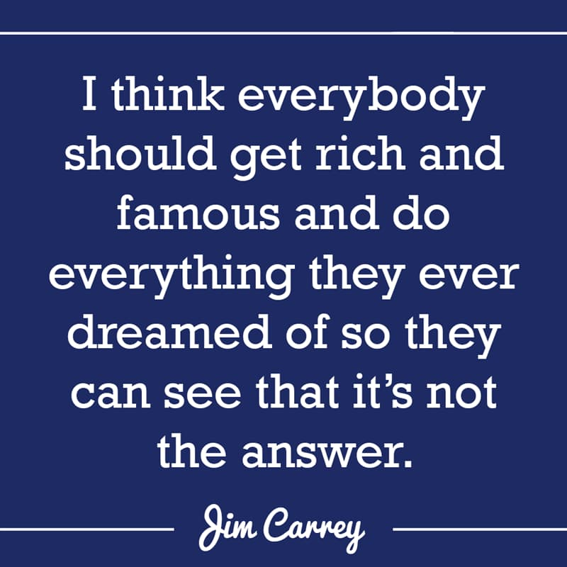 Culture Story: I think everybody should get rich and famous and do everything they ever dreamed of so they can see that it's not the answer.