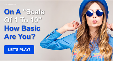 "Quiz Test: On A ""Scale Of 1 To 10"" How Basic Are You?"