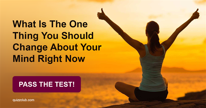 Test: What Is The One Thing You Should Change About Your Mind Right Now