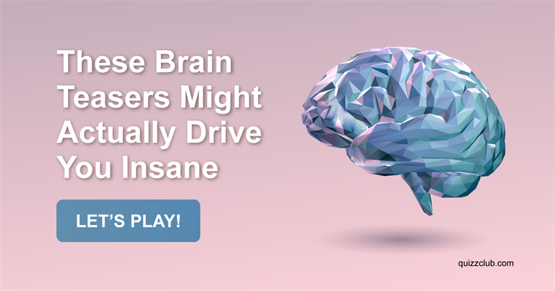 Test: These Brain Teasers Might Actually Drive You Insane