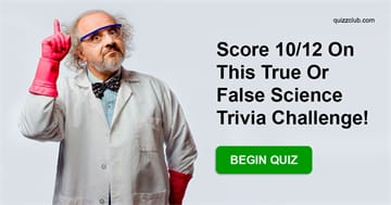 Science Quiz Test: Only Actual Scientists Can Score 10/12 On This True Or False Science Trivia Challenge!