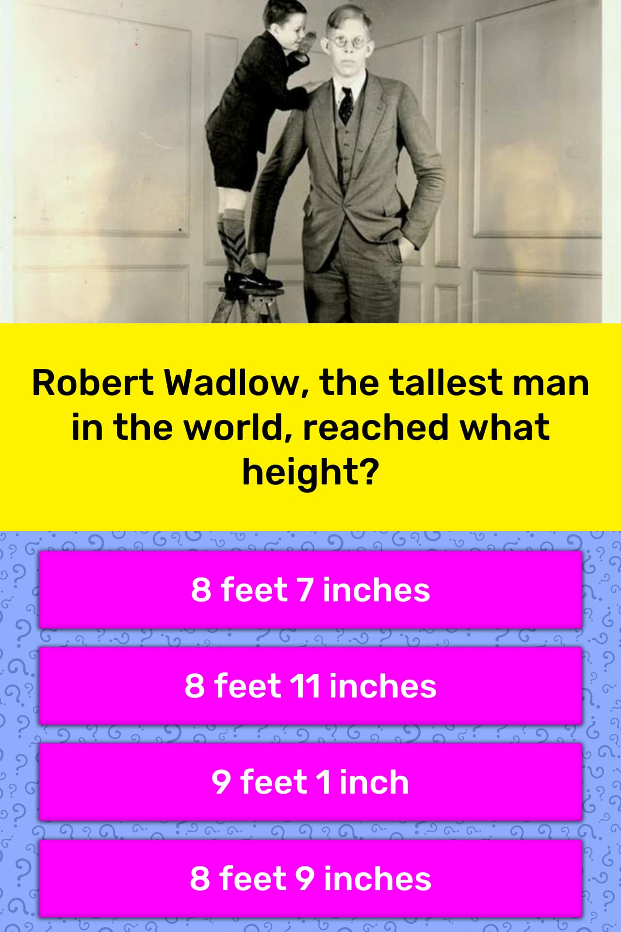 Robert Wadlow, the tallest man in    | Trivia Answers