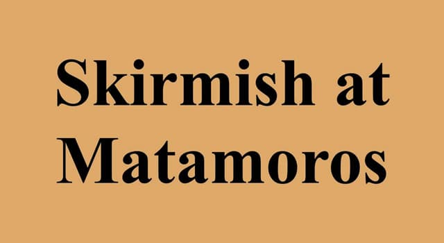 History Trivia Question: Which conflict was the 'Skirmish at Matamoros' a part of?
