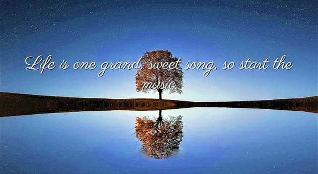 "History Trivia Question: Who said, ""Life is one grand, sweet song, so start the music""?"